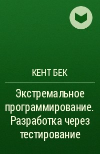 Кент Бек - Экстремальное программирование. Разработка через тестирование