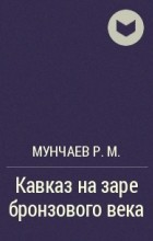 Мунчаев Р.М. - Кавказ на заре бронзового века
