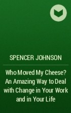 Спенсер Джонсон - Who Moved My Cheese An Amazing Way to Deal with Change in Your Work and in Your Life