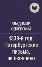 Владимир Одоевский - 4338-й год: Петербургские письма, не окончено