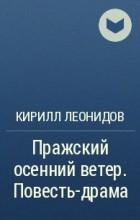 Кирилл Леонидов - Пражский осенний ветер. Повесть-драма