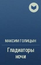 Максим Голицын - Гладиаторы ночи