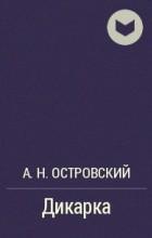 А. Н. Островский - Дикарка