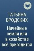 Татьяна Бродских - Ничейные земли или в хозяйстве всё пригодится