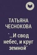 Татьяна Чеснокова - `...И свод небес, и круг земной`