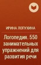 550 ЗАНИМАТЕЛЬНЫХ УПРАЖНЕНИЙ ДЛЯ РАЗВИТИЯ РЕЧИ СКАЧАТЬ БЕСПЛАТНО