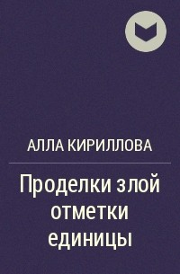 Алла Кириллова - Проделки злой отметки единицы