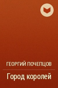 Георгий Почепцов - Город королей