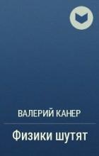 Валерий Канер - Физики шутят