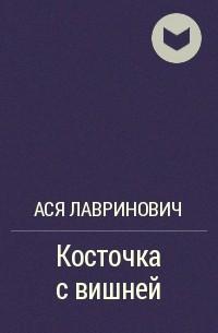Ася Лавринович - Косточка с вишней