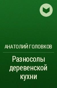 Анатолий Головков - Разносолы деревенской кухни