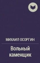 Михаил Осоргин - Вольный каменщик