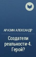 Аразин Александр - Создатели реальности-4. Герой?