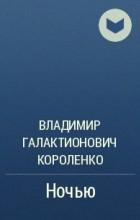 Владимир Галактионович Короленко - Ночью