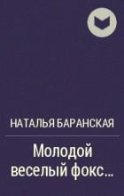 Наталья Баранская - Молодой веселый фокс...