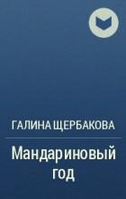 Галина Щербакова - Мандариновый год