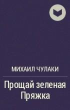 Михаил Чулаки - Прощай зеленая Пряжка