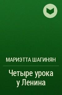Мариэтта Шагинян - Четыре урока у Ленина