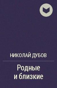 Николай Дубов - Родные и близкие