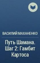 Василий Маханенко - Путь Шамана. Шаг 2: Гамбит Картоса