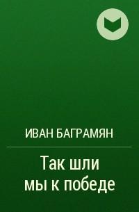 Иван Баграмян - Так шли мы к победе