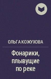 Ольга Кожухова - Фонарики, плывущие по реке
