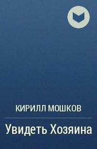 Кирилл Мошков - Увидеть Хозяина