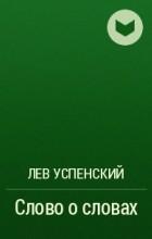 Лев Успенский - Слово о словах
