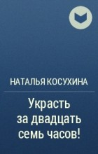 Наталья Косухина - Украсть за двадцать семь часов!