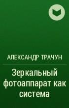 Александр Трачун - Зеркальный фотоаппарат как система
