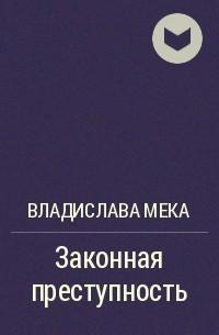 Владислава Мека - Законная преступность