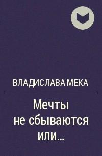 Владислава Мека - Мечты не сбываются или...