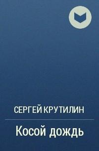 Сергей Крутилин - Косой дождь