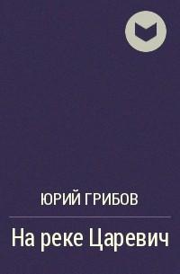 Юрий Грибов - На реке Царевич