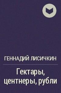 Геннадий Лисичкин - Гектары, центнеры, рубли