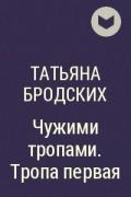 Татьяна Бродских - Чужими тропами. Тропа первая