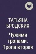 Татьяна Бродских - Чужими тропами. Тропа вторая