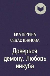 Екатерина Севастьянова - Доверься демону. Любовь инкуба