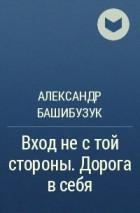 Александр Башибузук - Вход не с той стороны. Дорога в себя
