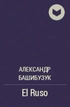 Александр Башибузук - El Ruso