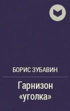 """Борис Зубавин - Гарнизон """"уголка"""""""