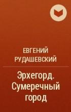Евгений Рудашевский - Эрхегорд. Сумеречный город