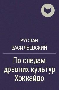 Руслан Васильевский - По следам древних культур Хоккайдо