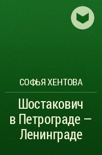 Софья Хентова - Шостакович в Петрограде - Ленинграде