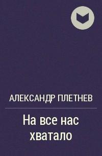 Александр Плетнев - На все нас хватало