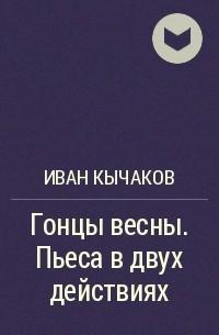 Иван Кычаков - Гонцы весны. Пьеса в двух действиях