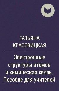 Татьяна Красовицкая - Электронные структуры атомов и химическая связь. Пособие для учителей