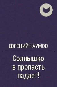 Евгений Наумов - Солнышко в пропасть падает!