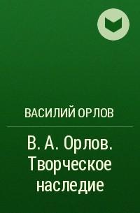 Василий Орлов - В. А. Орлов. Творческое наследие