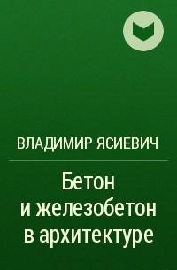 Владимир Ясиевич - Бетон и железобетон в архитектуре
